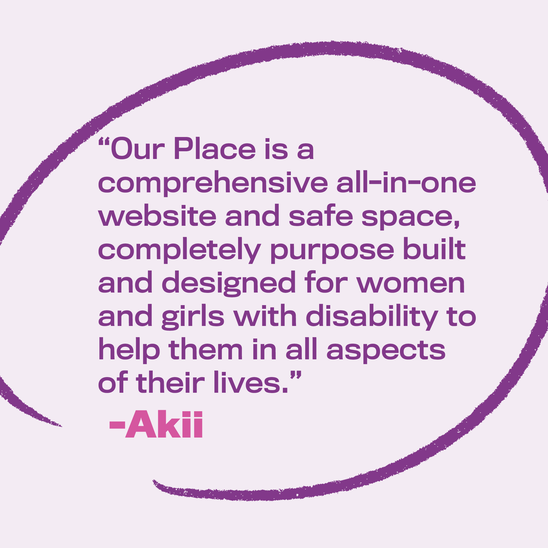 """Image text: """"Our Place is a comprehensive all-in-one website and safe space, completely purpose built and designed for women and girls with disability."""" By Akii"""