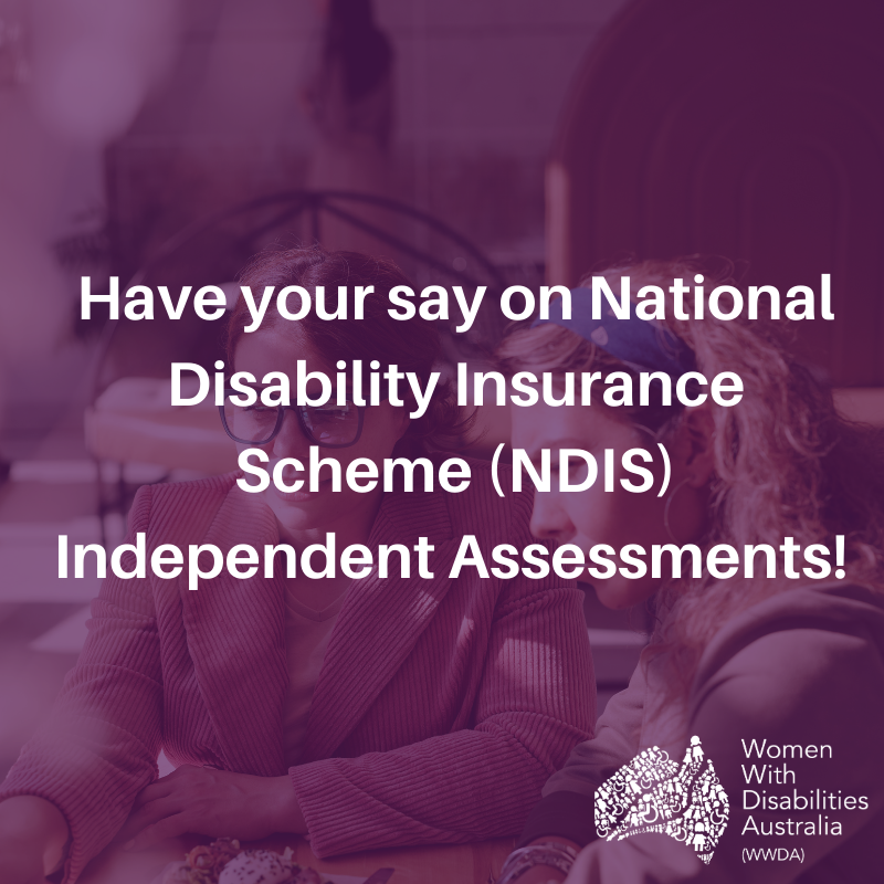 Photo of two women looking at a laptop, overlaid with a purple transparent colour and white text: 'Have your say on National Disability Insurance Scheme (NDIS) Independent Assessments!' In the bottom right hand corner is the Women With Disabilities Australia (WWDA) logo in white.
