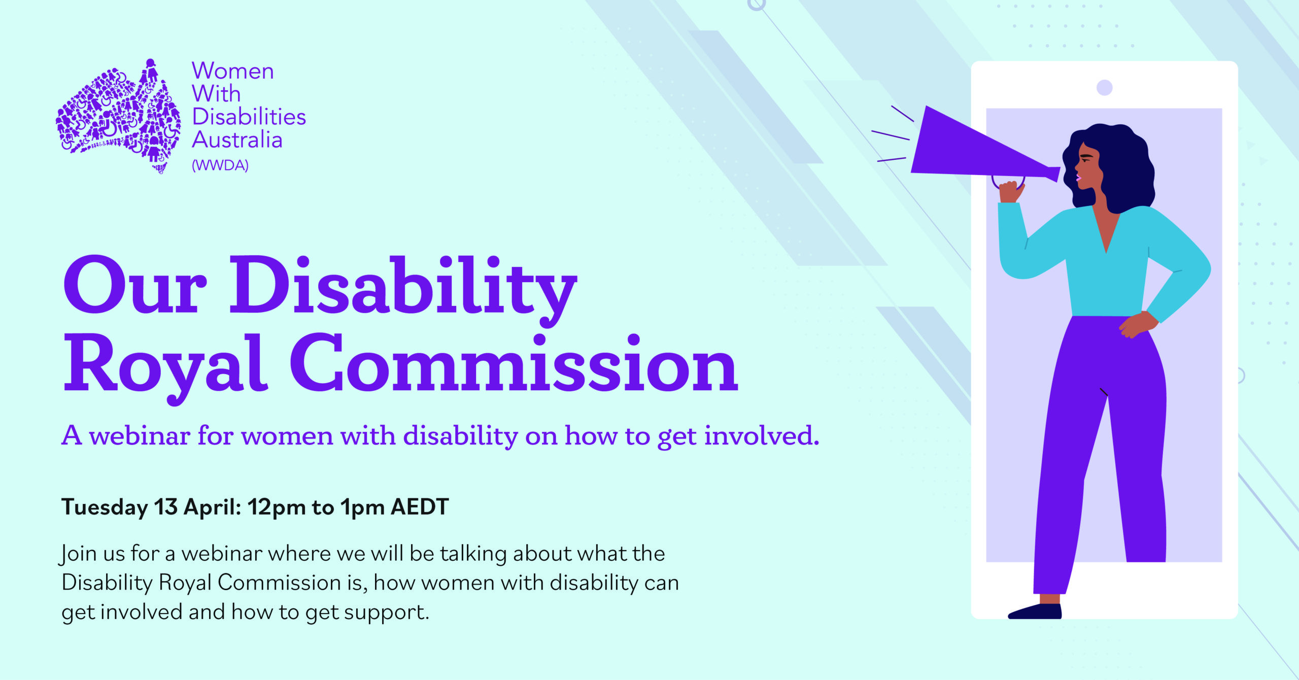 Light blue background with purple text that reads Our Disability Royal Commission, a webinar for women with disability and how to get involved. Tuesday 13 April at 12pm AEST. An illustration of a women with dark skin and hair with speaker phone stepping out of a mobile phone.