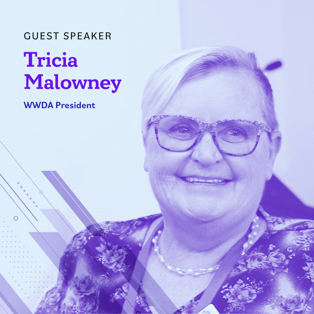 Light blue background with a photo of Tricia who has short blonde hair and wearing a patterned purple top. Text reads Guest Speaker, Tricia Malowney, WWDA President.