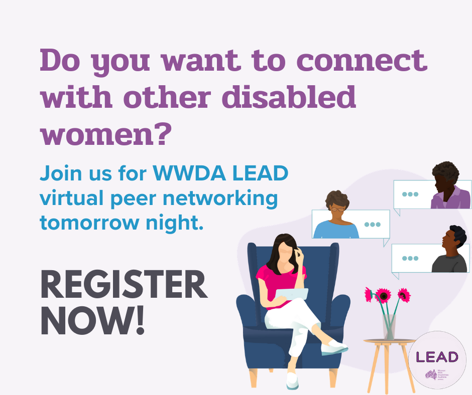 """Graphic promoting event with light purple background. In the bottom right corner is an illustration of a woman sitting in a blue armchair looking down at an iPad. There are three silhouettes of people in speech bubbles around her depicting the people she is speaking to virtually. Next to the chair is a wooden table with three pink flowers in a vase. The headline in the top left corner of the graphic in dark purple reads """"Do you want to connect with other disabled women?"""" The subtitle in bright blue states: """"Join us for WWDA LEAD virtual peer networking tomorrow night."""" Below in bold grey text, it states: """"Register now."""" In the bottom left corner is the LEAD logo in purple."""
