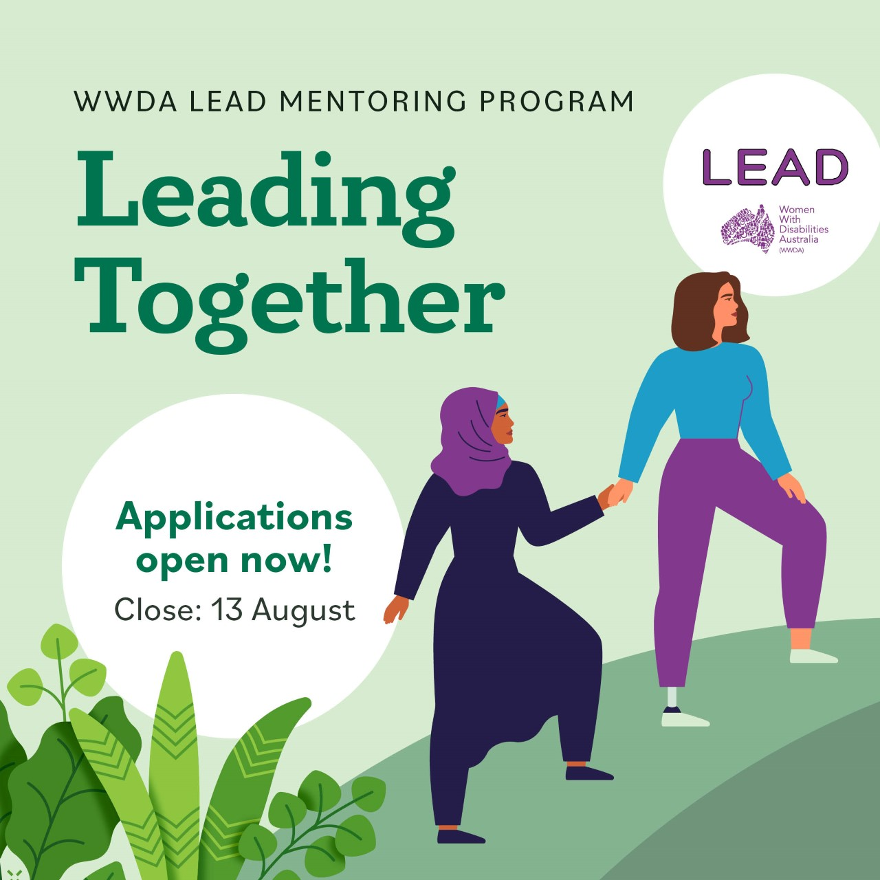 Light green background, dark green text reads WWDA Lead Mentoring Program, Leading Together. In a white circle text reads Applications open now! Close 13 August. To the right of the text is an illustration of two women, one with long brown hair and one wearing a headscarf. One of the women are walking , leading the other one by holding her hand.
