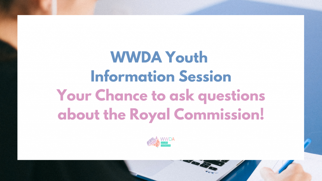 Photo of a young woman looking at a laptop and writing notes, overlaid with a white text box containing blue and pink text: 'WWDA Youth Information Session. Your Chance to ask questions about the Royal Commission.' At the bottom in the middle is the WWDA Youth Network logo