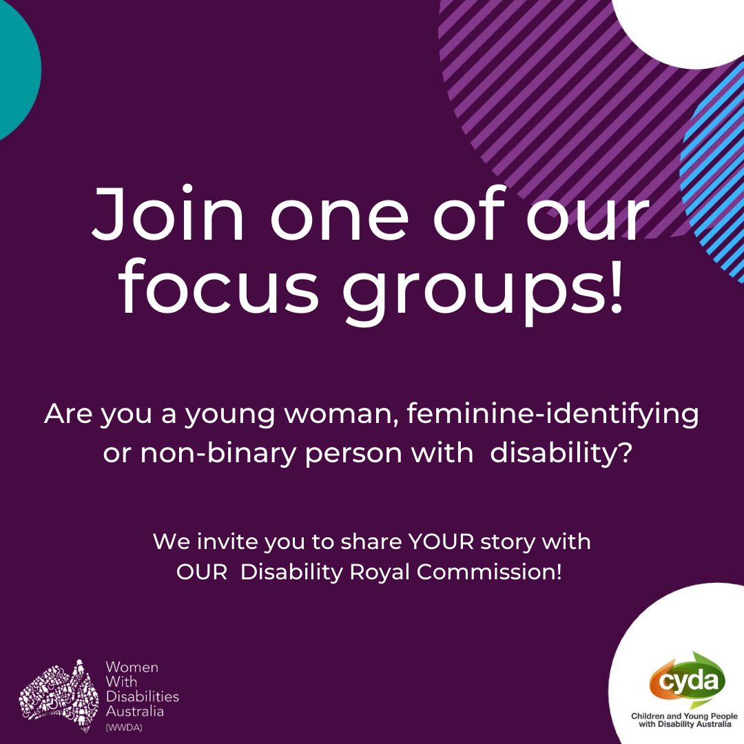 """a dark purple background with an aqua green semi-circle in the top left corner, and white, stripey purple and stripey blue semi-circles overlapping in the top right corner. Large, white text reads """"Join one of our focus groups"""", and beneath it smaller, white text reads """"Are you a young woman, feminine-identifying or non-binary person with disability? We invite you to share YOUR story with OUR Disability Royal Commission"""". In the bottom right corner is a white semi-circle and within it an orange and green oval-shaped logo and the words """"CYDA"""" in white font and """"Children and Young People with Disability Australia"""" in black font. In the bottom left corner is a white WWDA logo, which is a map of Australia made up of people and the words """"Women with Disabilities Australia (WWDA)"""" against a dark purple background"""
