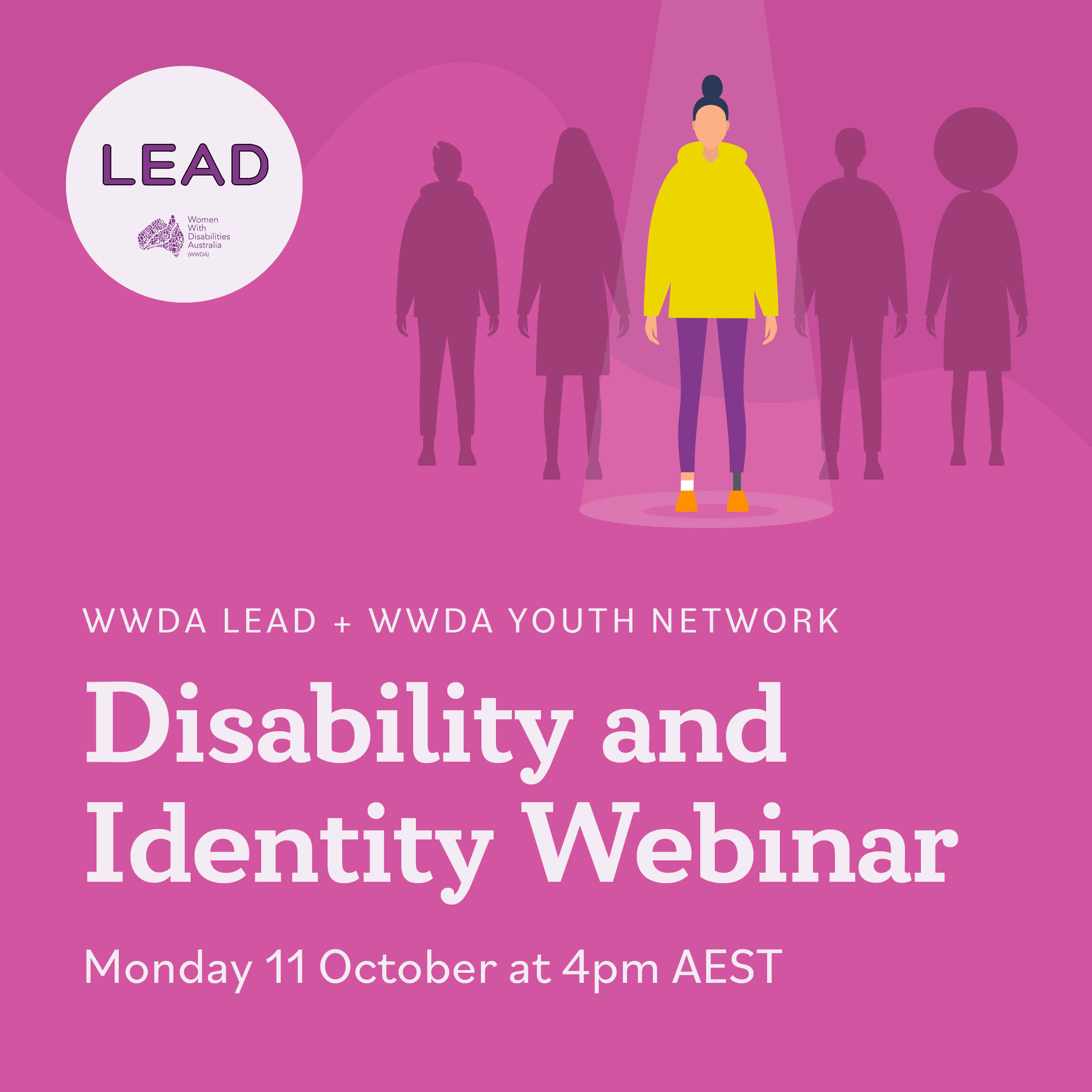 A bright pink background with an image of a woman in a yellow hoodie, purple pants, orange shoes with a prosthetic leg with her hair in a bun. On either side of her are two shadow outlines of people in a dark pink and a LEAD logo below them. Text reads: WWDA LEAD + WWDA YOUTH NETWORK, Disability and Identity Webinar, Monday 11 October at 4pm AEST.]