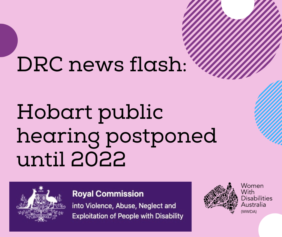 Image description: A light purple background with a black heading in large print, 'DRC news flash: Hobart public hearing postponed until 2022'. Black logo for Women With Disabilities Australia is in the bottom right corner which is a map of Australia made up of people and the words Women With Disabilities Australia WWDA beside it. There is a small half-circle in the top left corner that is violet purple, a large stripy patterned half circle in the top right corner in purple with a smaller white half circle in the centre, a stripy patterned half circle in the right about half way down in light blue, a small half white circle in the bottom right corner