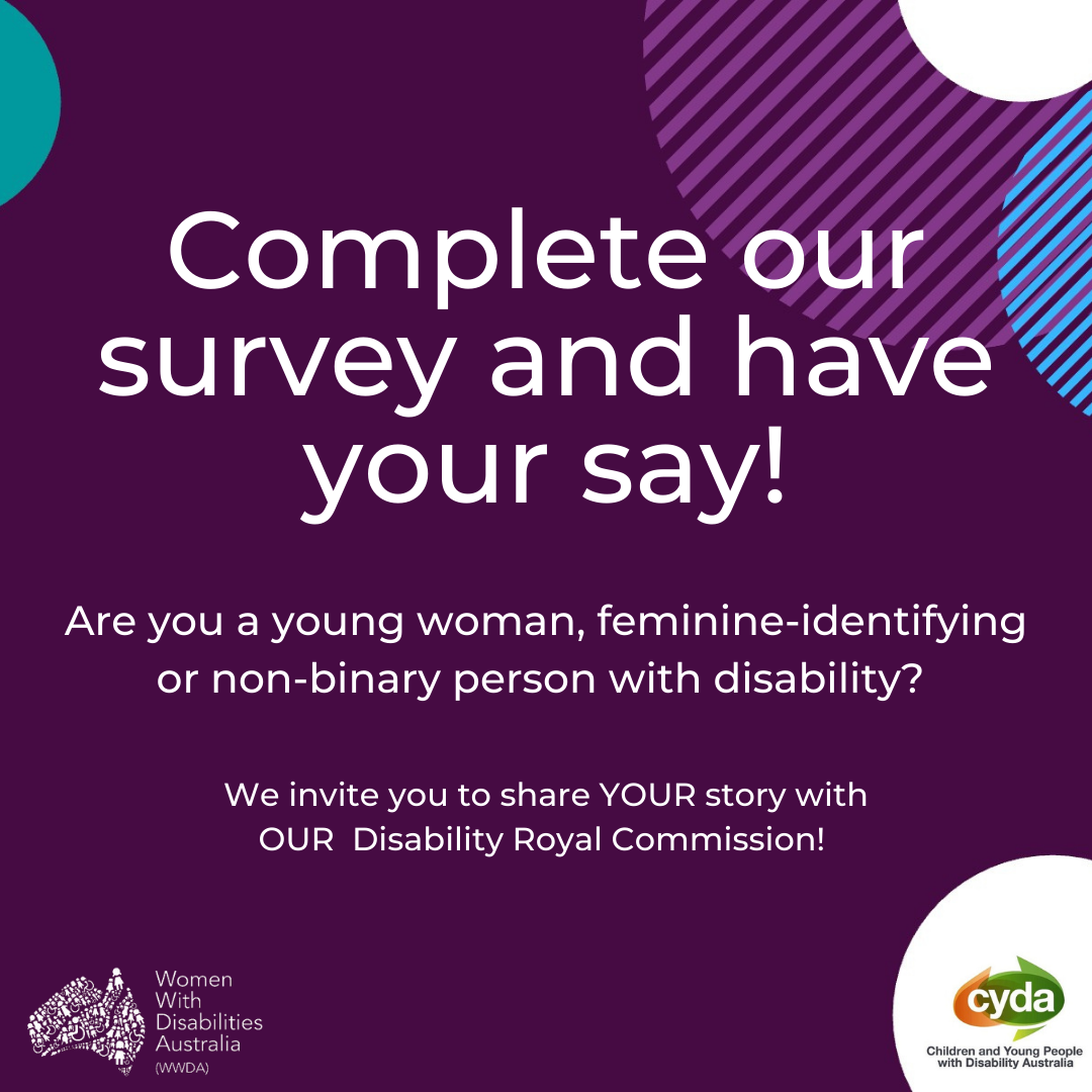 """dark purple background various coloured semi-circles around edge. White text reads """"Complete our survey and have your say!"""" Under it, smaller white text reads """"Are you a young woman, feminine-identifying or non-binary person with disability? We invite you to share YOUR story with OUR Disability Royal Commission"""". Logos of WWDA & CYDA in the bottom corners"""