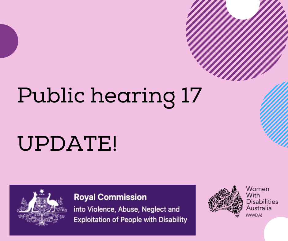 A pink background with a rectangle shaped heading at the top of the page that is indigo blue with the white logo of the Australian Government, and the words 'Royal Commission into Violence, Abuse, Neglect and Exploitation of People With Disability'. A black heading in larger print underneath, 'Public hearing 17 UPDATE!'. Black logo for Women With Disabilities Australia is in the bottom right corner which is a map of Australia made up of people and the words Women With Disabilities Australia WWDA beside it. There are semi-circles of various colours around the edges of the square