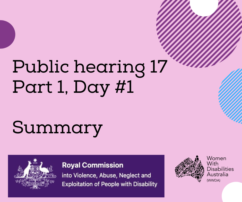 Image description: A pink background with a rectangle shaped heading at the top of the page that is indigo blue with the white logo of the Australian Government, and the words 'Royal Commission into Violence, Abuse, Neglect and Exploitation of People With Disability'. A black heading in larger print underneath, 'Public hearing 17 Part 1, Day #1 Summary'. Black logo for Women With Disabilities Australia is in the bottom right corner which is a map of Australia made up of people and the words Women With Disabilities Australia WWDA beside it. There are semi-circles of various colours around the edges of the square.